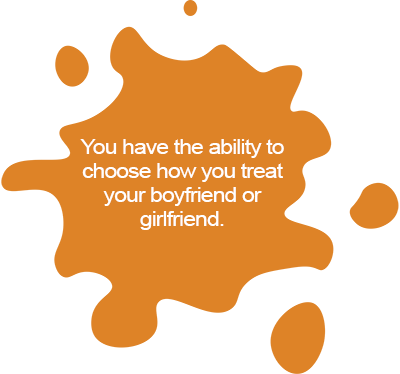 You have the ability to choose how you treat your boyfriend or girlfriend.