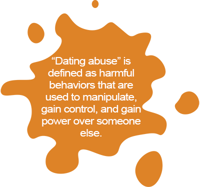 """Dating abuse"" is defined as harmful behaviors that are used to manipulate, gain control, and gain power over someone else."