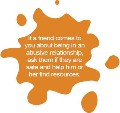 If a friend comes to you about being in an abusive relationship, ask them if they are safe and help him or her find resources.